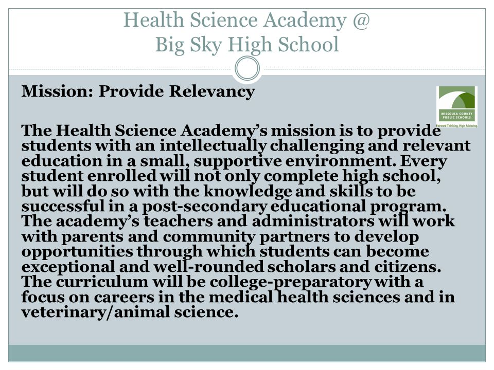 Health Science Academy @ Big Sky High School Mission: Provide Relevancy The Health Science Academy's mission is to provide students with an intellectually challenging and relevant education in a small, supportive environment.