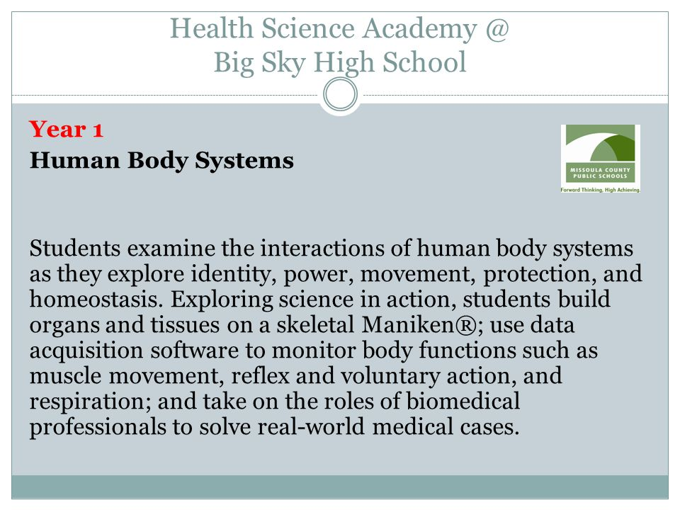 Health Science Academy @ Big Sky High School Year 1 Human Body Systems Students examine the interactions of human body systems as they explore identity, power, movement, protection, and homeostasis.