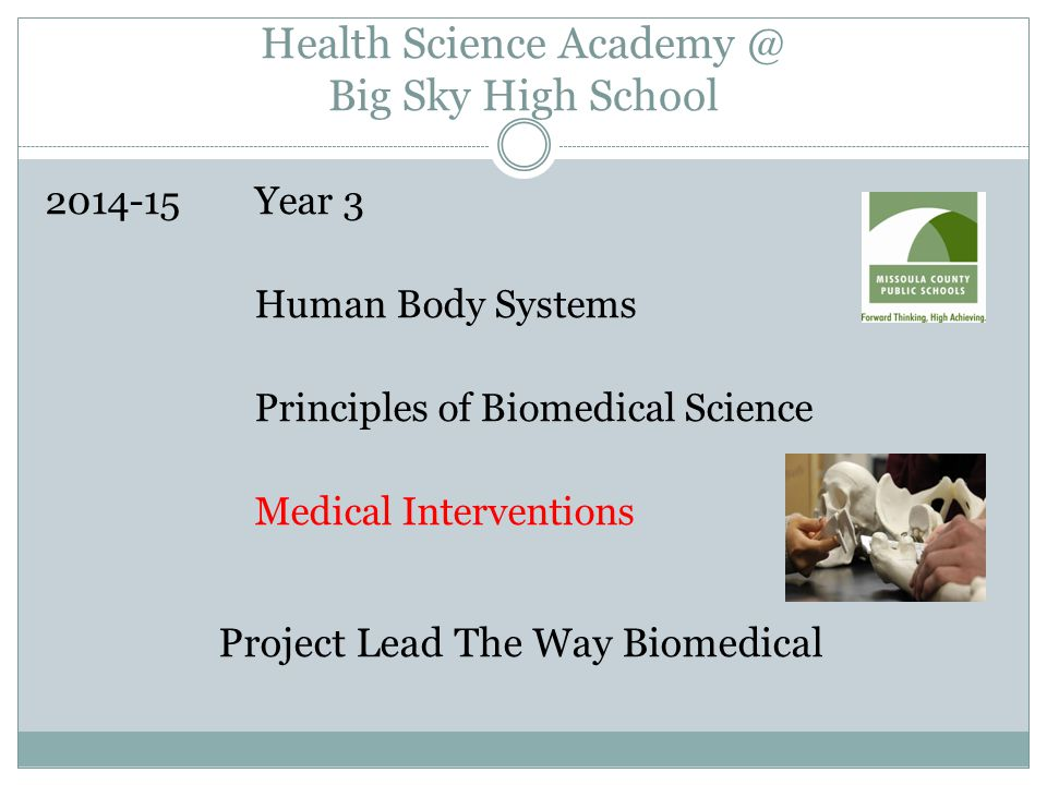 Health Science Academy @ Big Sky High School 2014-15Year 3 Human Body Systems Principles of Biomedical Science Medical Interventions Project Lead The Way Biomedical