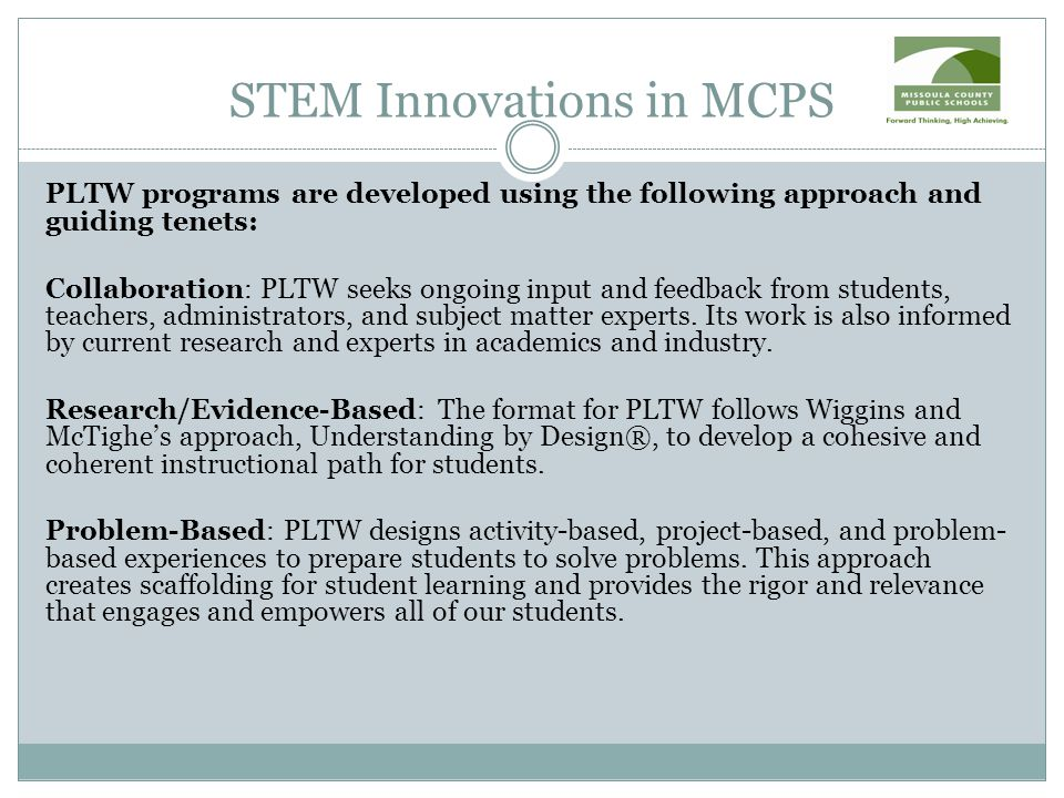 STEM Innovations in MCPS PLTW programs are developed using the following approach and guiding tenets: Collaboration: PLTW seeks ongoing input and feedback from students, teachers, administrators, and subject matter experts.