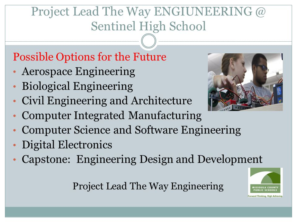 Project Lead The Way ENGIUNEERING @ Sentinel High School Possible Options for the Future Aerospace Engineering Biological Engineering Civil Engineering and Architecture Computer Integrated Manufacturing Computer Science and Software Engineering Digital Electronics Capstone: Engineering Design and Development Project Lead The Way Engineering