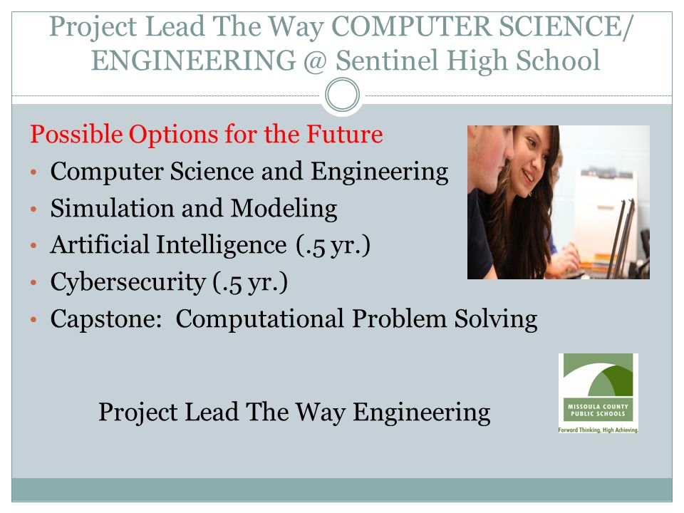 Project Lead The Way COMPUTER SCIENCE/ ENGINEERING @ Sentinel High School Possible Options for the Future Computer Science and Engineering Simulation and Modeling Artificial Intelligence (.5 yr.) Cybersecurity (.5 yr.) Capstone: Computational Problem Solving Project Lead The Way Engineering