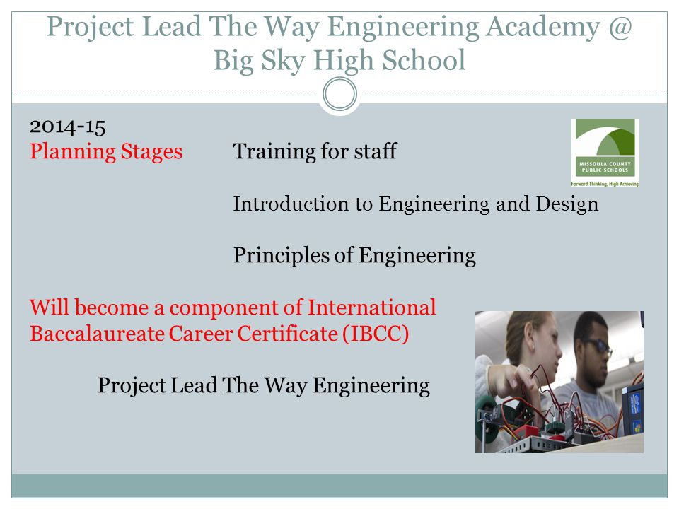 Project Lead The Way Engineering Academy @ Big Sky High School 2014-15 Planning StagesTraining for staff Introduction to Engineering and Design Principles of Engineering Will become a component of International Baccalaureate Career Certificate (IBCC) Project Lead The Way Engineering