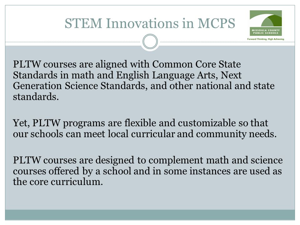 STEM Innovations in MCPS PLTW courses are aligned with Common Core State Standards in math and English Language Arts, Next Generation Science Standards, and other national and state standards.