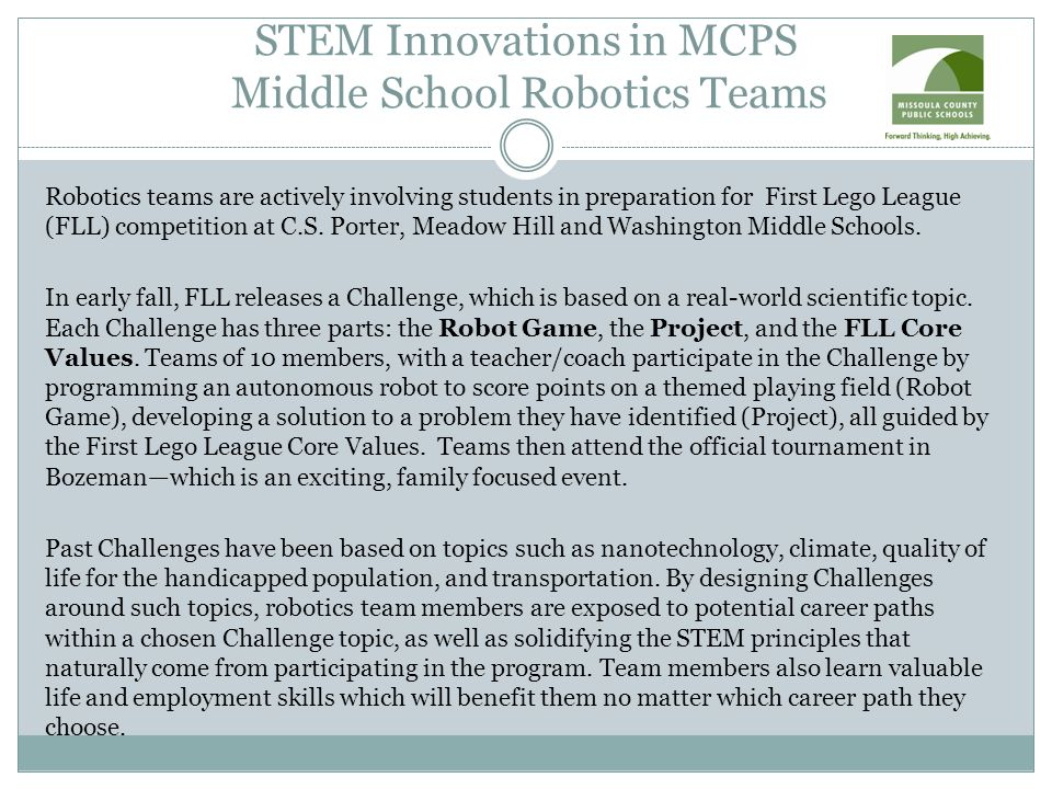 STEM Innovations in MCPS Middle School Robotics Teams Robotics teams are actively involving students in preparation for First Lego League (FLL) competition at C.S.
