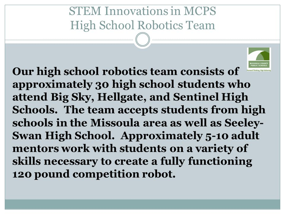STEM Innovations in MCPS High School Robotics Team Our high school robotics team consists of approximately 30 high school students who attend Big Sky, Hellgate, and Sentinel High Schools.