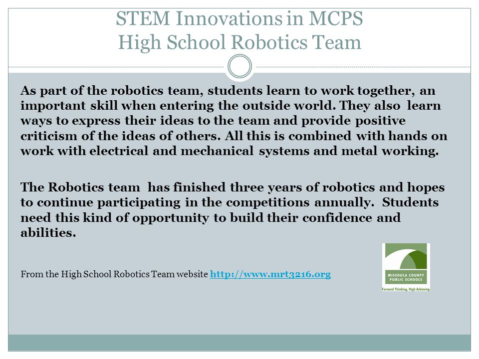 STEM Innovations in MCPS High School Robotics Team As part of the robotics team, students learn to work together, an important skill when entering the outside world.