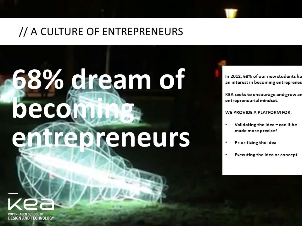 // A CULTURE OF ENTREPRENEURS In 2012, 68% of our new students had an interest in becoming entrepreneurs. KEA seeks to encourage and grow an entrepren
