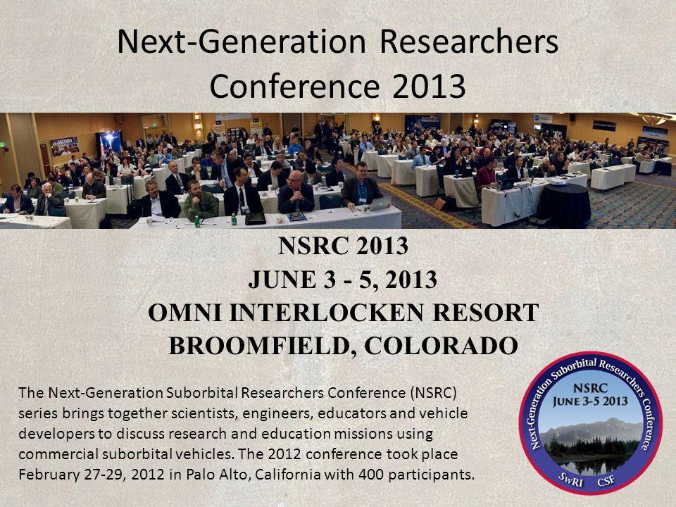 Next-Generation Researchers Conference 2013 NSRC 2013 JUNE 3 - 5, 2013 OMNI INTERLOCKEN RESORT BROOMFIELD, COLORADO The Next-Generation Suborbital Res