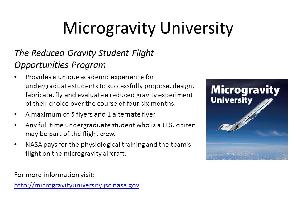 Microgravity University The Reduced Gravity Student Flight Opportunities Program Provides a unique academic experience for undergraduate students to successfully propose, design, fabricate, fly and evaluate a reduced gravity experiment of their choice over the course of four-six months.