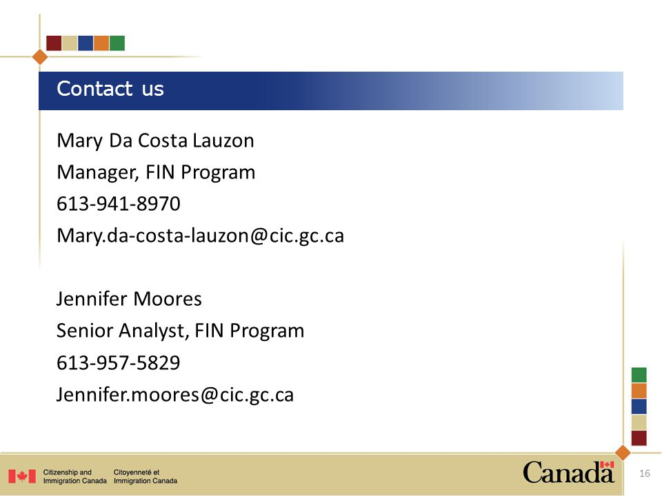 Mary Da Costa Lauzon Manager, FIN Program 613-941-8970 Mary.da-costa-lauzon@cic.gc.ca Jennifer Moores Senior Analyst, FIN Program 613-957-5829 Jennifer.moores@cic.gc.ca Contact us 16
