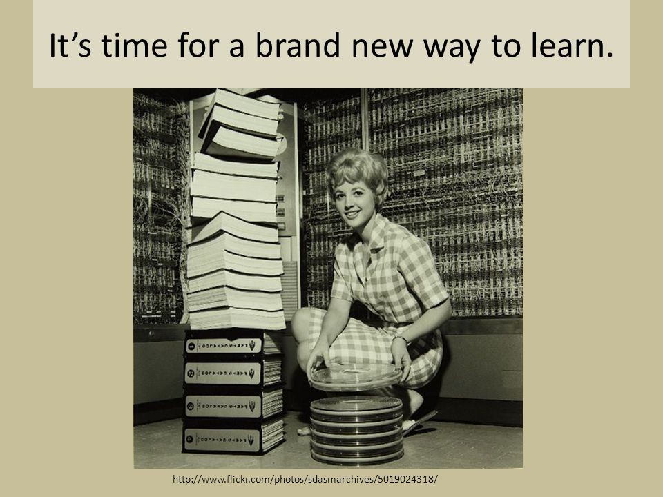 It's time for a brand new way to learn. http://www.flickr.com/photos/sdasmarchives/5019024318/