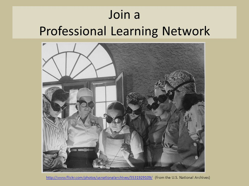 Join a Professional Learning Network http://www.flickr.com/photos/usnationalarchives/5531929109/http://www.flickr.com/photos/usnationalarchives/5531929109/ (from the U.S.