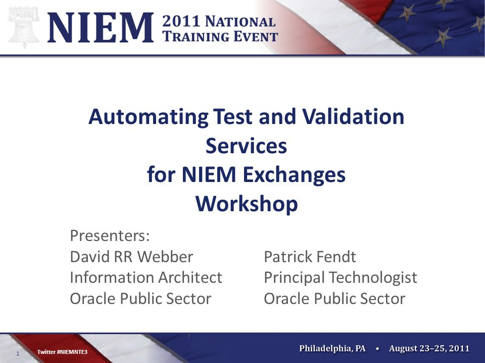 1 Twitter #NIEMNTE3 Automating Test and Validation Services for NIEM Exchanges Workshop Presenters: David RR Webber Information Architect Oracle Public Sector Patrick Fendt Principal Technologist Oracle Public Sector