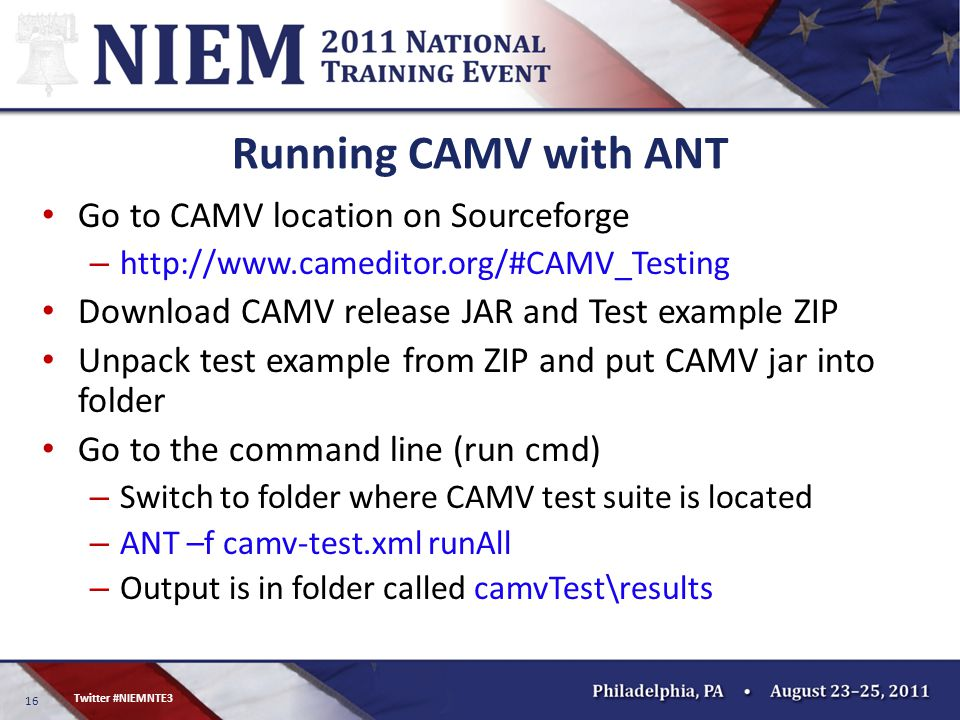 16 Twitter #NIEMNTE3 Running CAMV with ANT Go to CAMV location on Sourceforge – http://www.cameditor.org/#CAMV_Testing Download CAMV release JAR and Test example ZIP Unpack test example from ZIP and put CAMV jar into folder Go to the command line (run cmd) – Switch to folder where CAMV test suite is located – ANT –f camv-test.xml runAll – Output is in folder called camvTest\results
