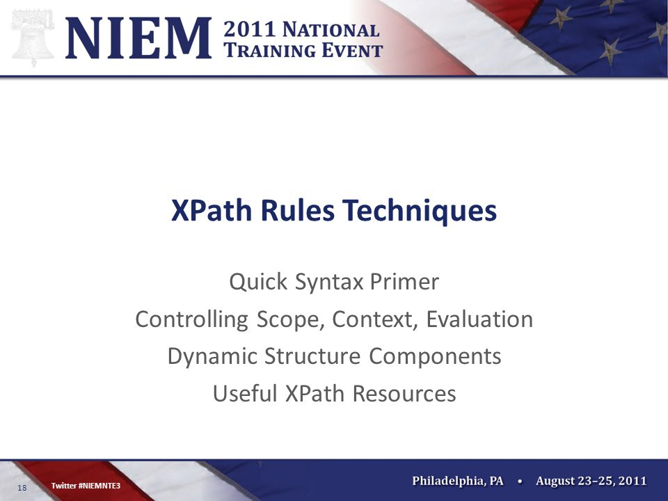 18 Twitter #NIEMNTE3 XPath Rules Techniques Quick Syntax Primer Controlling Scope, Context, Evaluation Dynamic Structure Components Useful XPath Resources