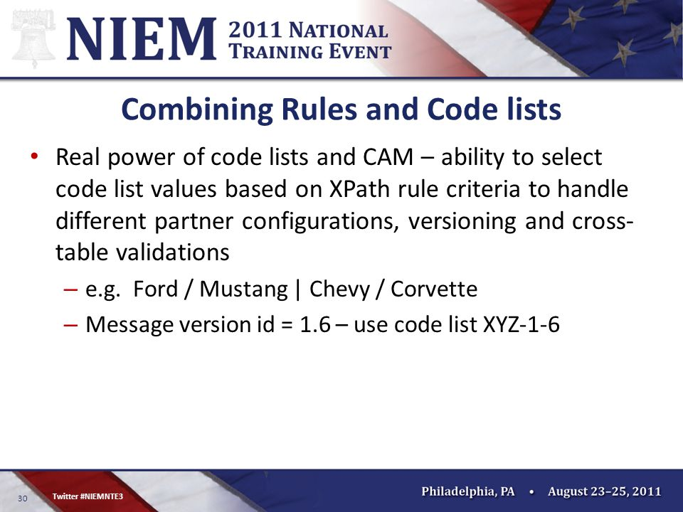 30 Twitter #NIEMNTE3 Combining Rules and Code lists Real power of code lists and CAM – ability to select code list values based on XPath rule criteria to handle different partner configurations, versioning and cross- table validations – e.g.