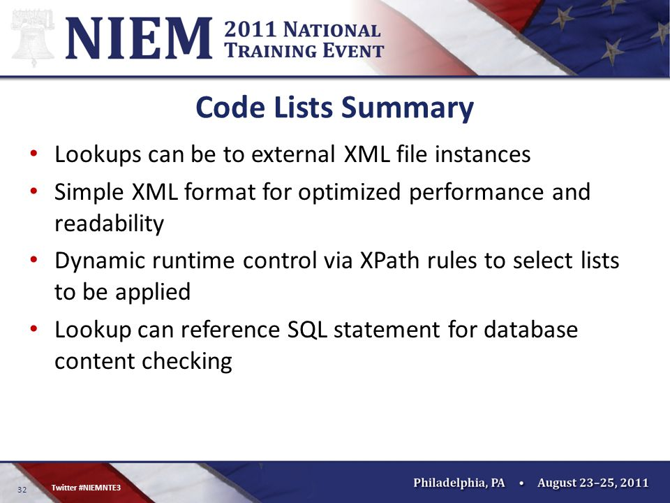 32 Twitter #NIEMNTE3 Code Lists Summary Lookups can be to external XML file instances Simple XML format for optimized performance and readability Dynamic runtime control via XPath rules to select lists to be applied Lookup can reference SQL statement for database content checking