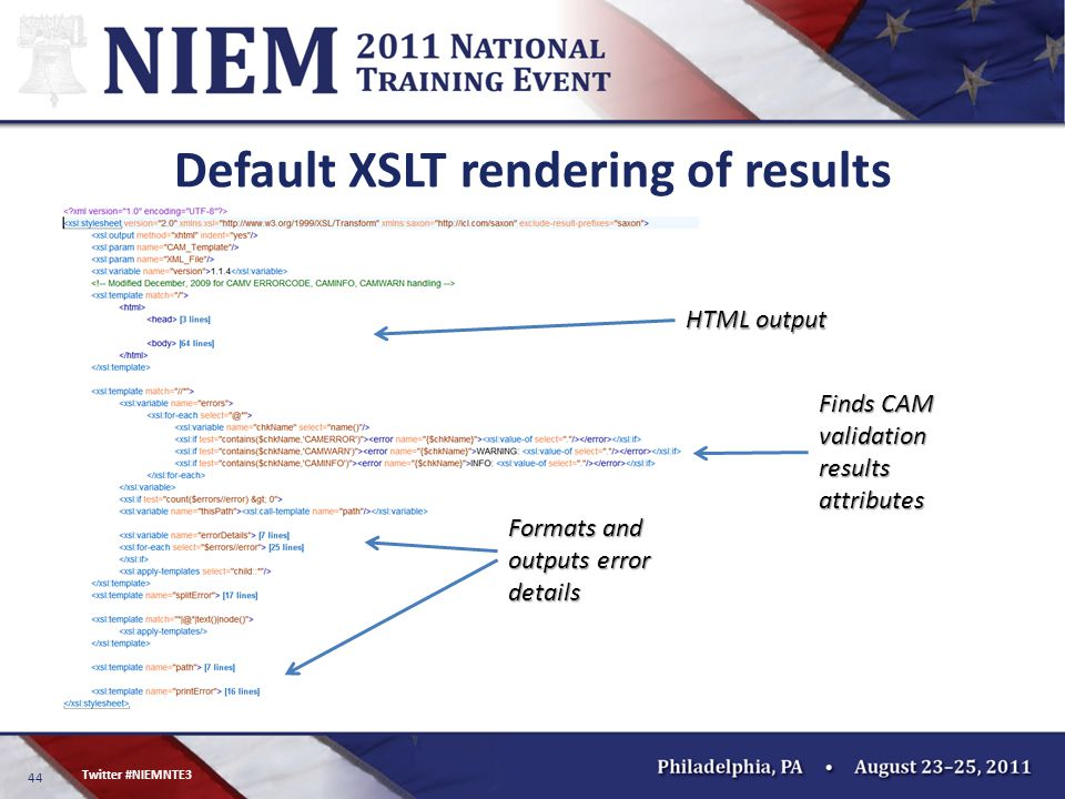 44 Twitter #NIEMNTE3 Default XSLT rendering of results HTML output Finds CAM validation results attributes Formats and outputs error details