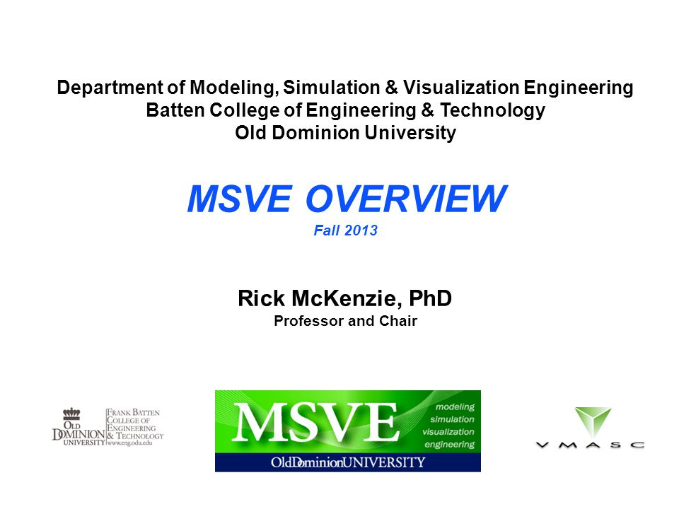 Department of Modeling, Simulation & Visualization Engineering Batten College of Engineering & Technology Old Dominion University MSVE OVERVIEW Fall 2