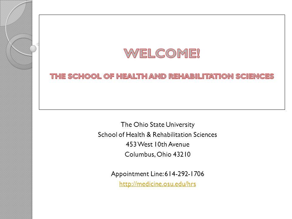 The Ohio State University School of Health & Rehabilitation Sciences 453 West 10th Avenue Columbus, Ohio 43210 Appointment Line: 614-292-1706 http://medicine.osu.edu/hrs
