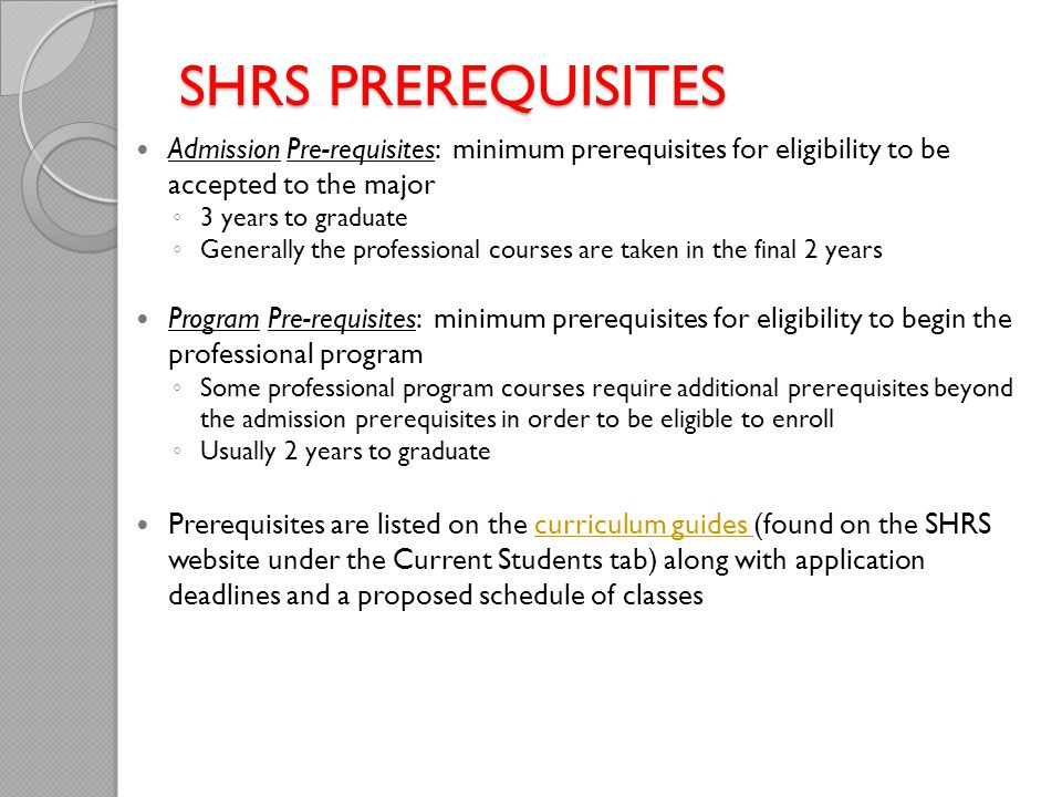 SHRS PREREQUISITES Admission Pre-requisites: minimum prerequisites for eligibility to be accepted to the major ◦ 3 years to graduate ◦ Generally the professional courses are taken in the final 2 years Program Pre-requisites: minimum prerequisites for eligibility to begin the professional program ◦ Some professional program courses require additional prerequisites beyond the admission prerequisites in order to be eligible to enroll ◦ Usually 2 years to graduate Prerequisites are listed on the curriculum guides (found on the SHRS website under the Current Students tab) along with application deadlines and a proposed schedule of classescurriculum guides