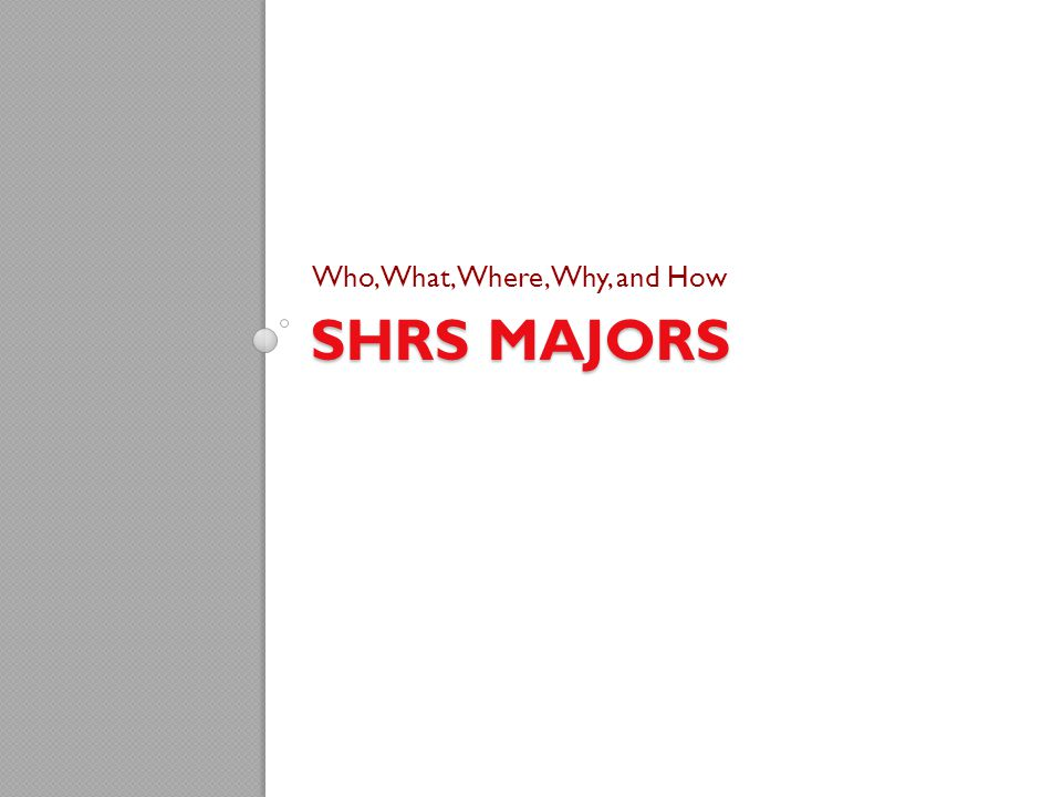 SHRS MAJORS Who, What, Where, Why, and How