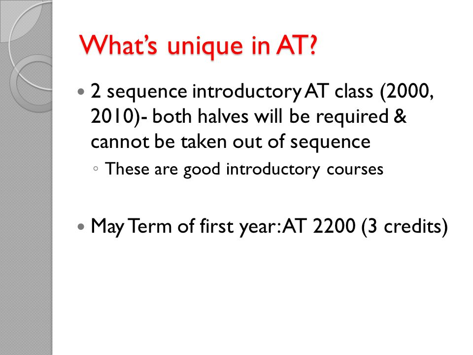 What's unique in AT? 2 sequence introductory AT class (2000, 2010)- both halves will be required & cannot be taken out of sequence ◦ These are good in