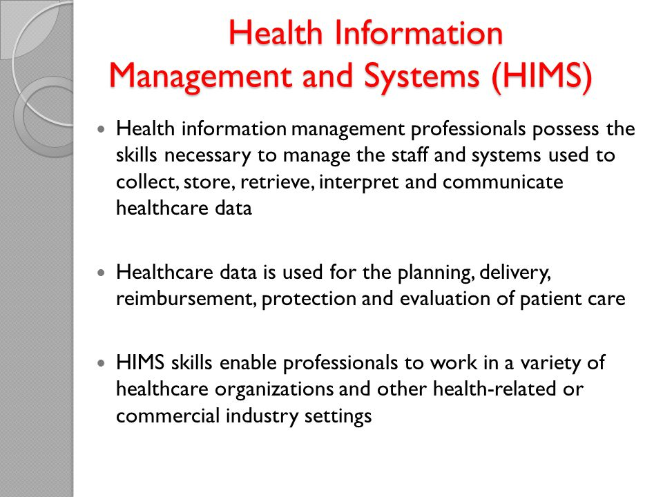 Health Information Management and Systems (HIMS) Health Information Management and Systems (HIMS) Health information management professionals possess the skills necessary to manage the staff and systems used to collect, store, retrieve, interpret and communicate healthcare data Healthcare data is used for the planning, delivery, reimbursement, protection and evaluation of patient care HIMS skills enable professionals to work in a variety of healthcare organizations and other health-related or commercial industry settings