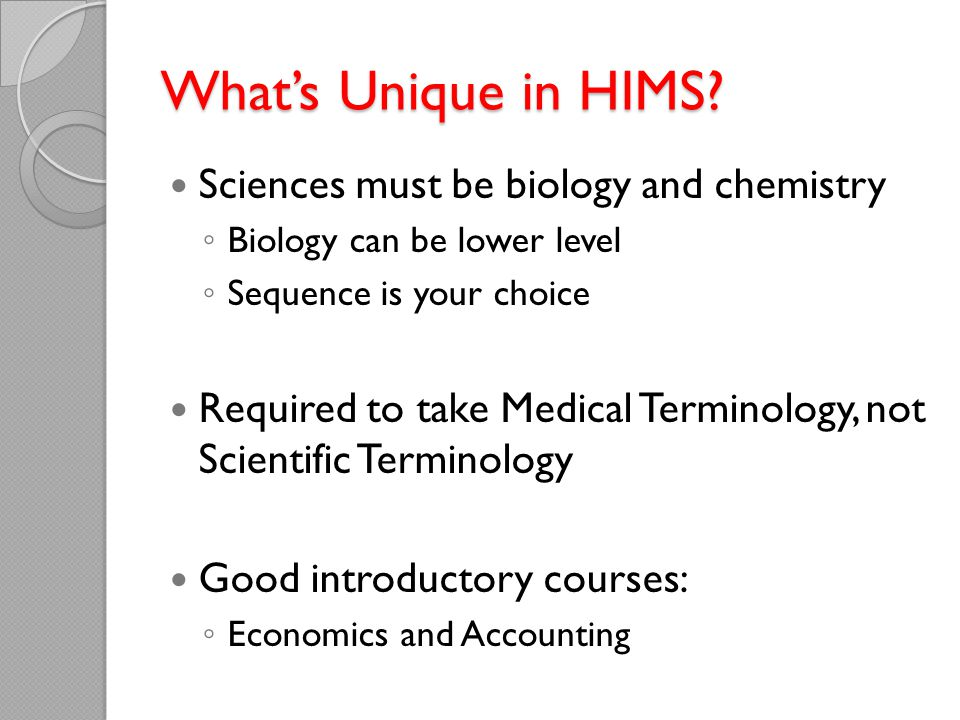 What's Unique in HIMS? Sciences must be biology and chemistry ◦ Biology can be lower level ◦ Sequence is your choice Required to take Medical Terminol