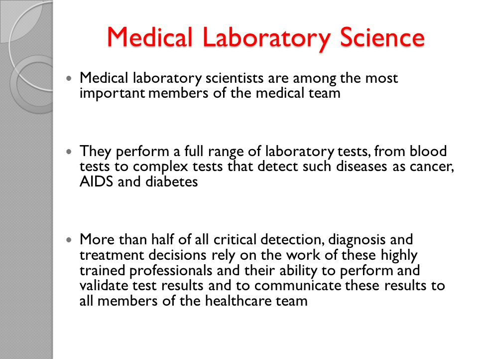 Medical Laboratory Science Medical laboratory scientists are among the most important members of the medical team They perform a full range of laboratory tests, from blood tests to complex tests that detect such diseases as cancer, AIDS and diabetes More than half of all critical detection, diagnosis and treatment decisions rely on the work of these highly trained professionals and their ability to perform and validate test results and to communicate these results to all members of the healthcare team