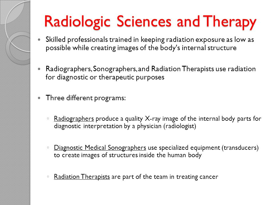 Radiologic Sciences and Therapy Radiologic Sciences and Therapy Skilled professionals trained in keeping radiation exposure as low as possible while creating images of the body s internal structure Radiographers, Sonographers, and Radiation Therapists use radiation for diagnostic or therapeutic purposes Three different programs: ◦ Radiographers produce a quality X-ray image of the internal body parts for diagnostic interpretation by a physician (radiologist) ◦ Diagnostic Medical Sonographers use specialized equipment (transducers) to create images of structures inside the human body ◦ Radiation Therapists are part of the team in treating cancer