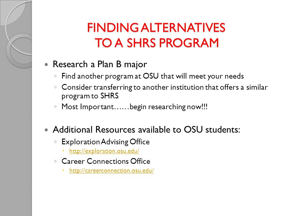 FINDING ALTERNATIVES TO A SHRS PROGRAM Research a Plan B major ◦ Find another program at OSU that will meet your needs ◦ Consider transferring to another institution that offers a similar program to SHRS ◦ Most Important……begin researching now!!.
