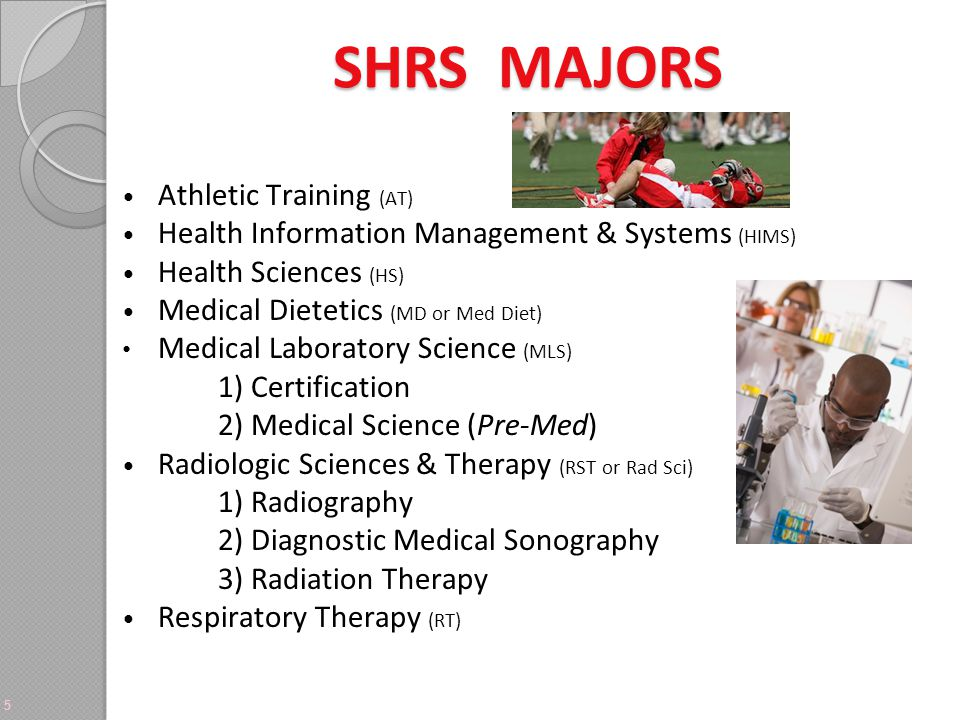 SHRS MAJORS 5 Athletic Training (AT) Health Information Management & Systems (HIMS) Health Sciences (HS) Medical Dietetics (MD or Med Diet) Medical Laboratory Science (MLS) 1) Certification 2) Medical Science (Pre-Med) Radiologic Sciences & Therapy (RST or Rad Sci) 1) Radiography 2) Diagnostic Medical Sonography 3) Radiation Therapy Respiratory Therapy (RT)