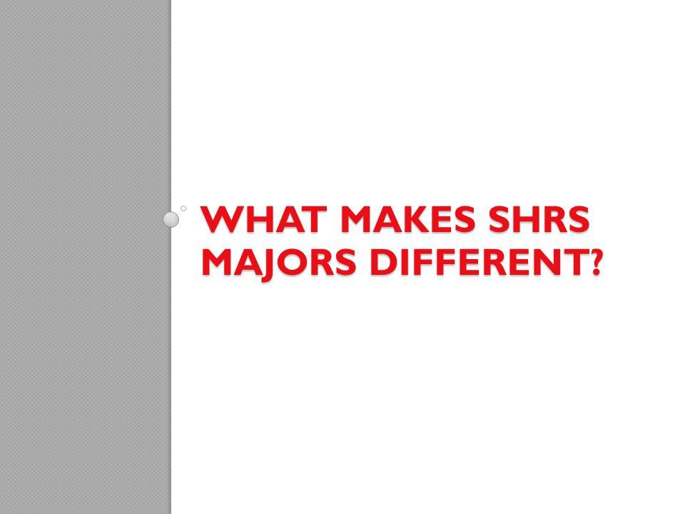 WHAT MAKES SHRS MAJORS DIFFERENT?