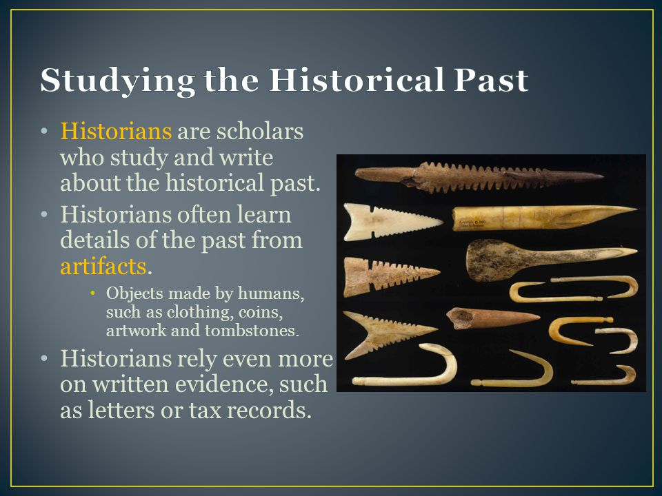 Historians are scholars who study and write about the historical past.