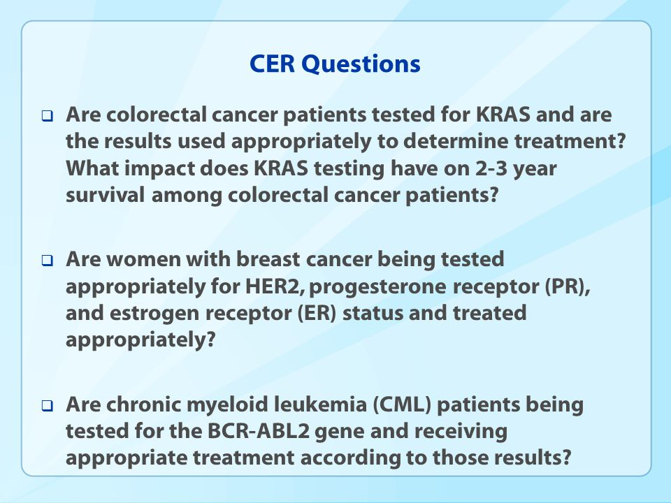 CER Questions  Are colorectal cancer patients tested for KRAS and are the results used appropriately to determine treatment.