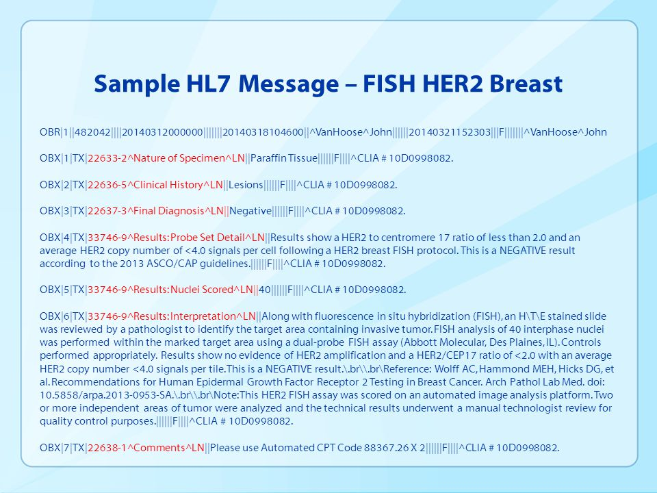 Sample HL7 Message – FISH HER2 Breast OBR|1||482042||||20140312000000|||||||20140318104600||^VanHoose^John||||||20140321152303|||F|||||||^VanHoose^John OBX|1|TX|22633-2^Nature of Specimen^LN||Paraffin Tissue||||||F||||^CLIA # 10D0998082.