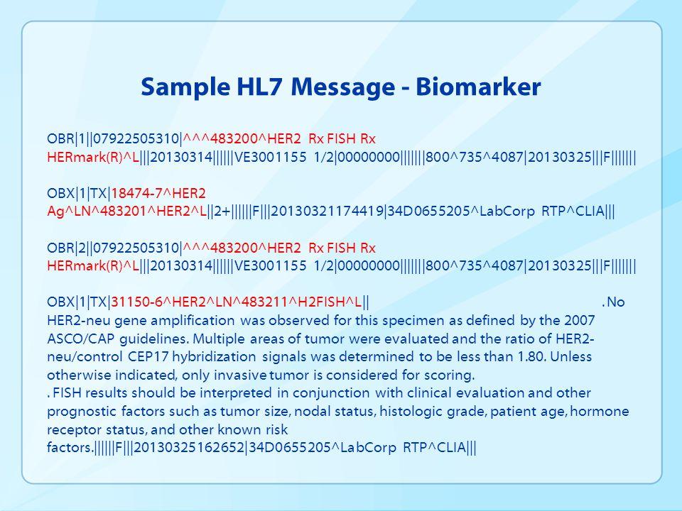 Sample HL7 Message - Biomarker OBR|1||07922505310|^^^483200^HER2 Rx FISH Rx HERmark(R)^L|||20130314||||||VE3001155 1/2|00000000|||||||800^735^4087|20130325|||F||||||| OBX|1|TX|18474-7^HER2 Ag^LN^483201^HER2^L||2+||||||F|||20130321174419|34D0655205^LabCorp RTP^CLIA||| OBR|2||07922505310|^^^483200^HER2 Rx FISH Rx HERmark(R)^L|||20130314||||||VE3001155 1/2|00000000|||||||800^735^4087|20130325|||F||||||| OBX|1|TX|31150-6^HER2^LN^483211^H2FISH^L||.