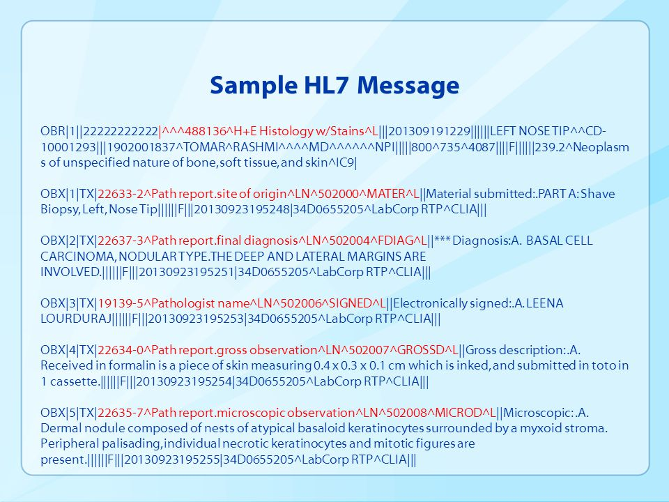 Sample HL7 Message OBR|1||22222222222|^^^488136^H+E Histology w/Stains^L|||201309191229||||||LEFT NOSE TIP^^CD- 10001293|||1902001837^TOMAR^RASHMI^^^^MD^^^^^^NPI|||||800^735^4087||||F||||||239.2^Neoplasm s of unspecified nature of bone, soft tissue, and skin^IC9| OBX|1|TX|22633-2^Path report.site of origin^LN^502000^MATER^L||Material submitted:.PART A: Shave Biopsy, Left, Nose Tip||||||F|||20130923195248|34D0655205^LabCorp RTP^CLIA||| OBX|2|TX|22637-3^Path report.final diagnosis^LN^502004^FDIAG^L||*** Diagnosis:A.