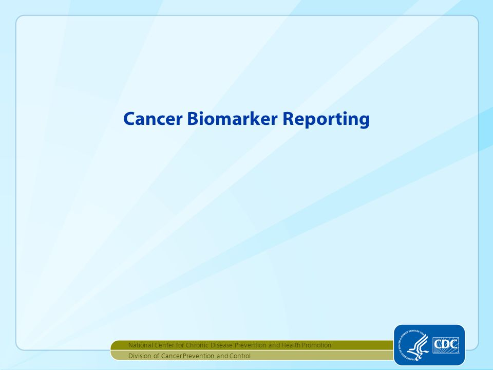 Cancer Biomarker Reporting National Center for Chronic Disease Prevention and Health Promotion Division of Cancer Prevention and Control