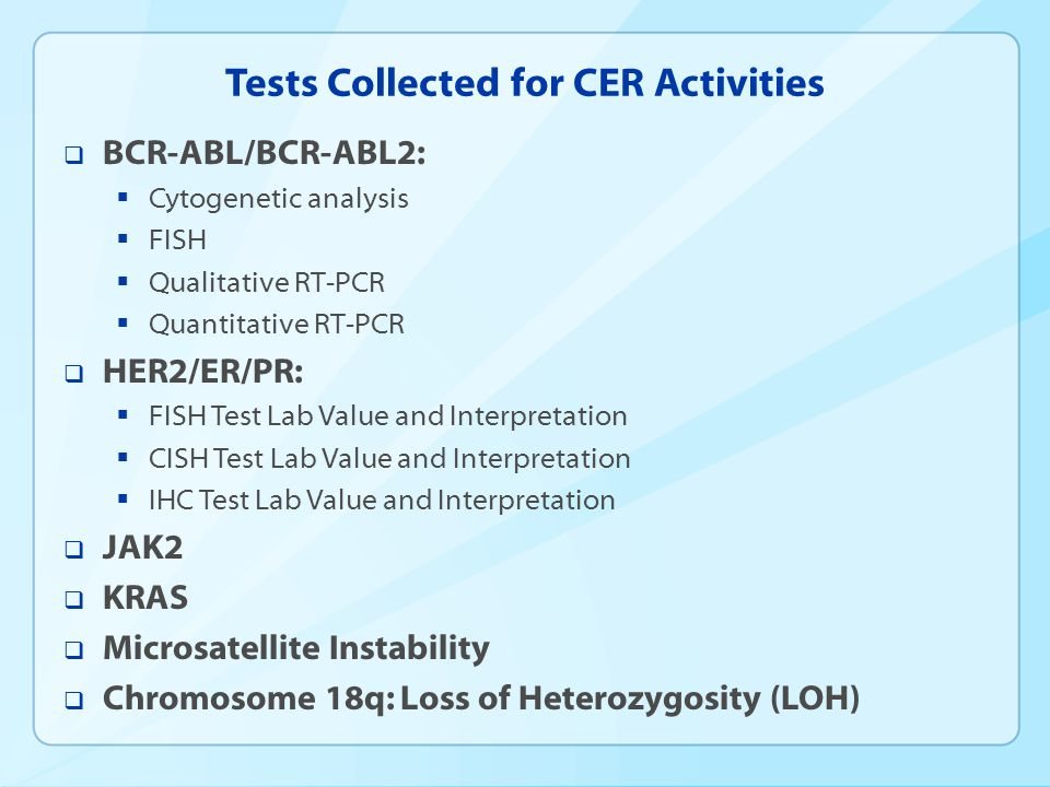 Tests Collected for CER Activities  BCR-ABL/BCR-ABL2:  Cytogenetic analysis  FISH  Qualitative RT-PCR  Quantitative RT-PCR  HER2/ER/PR:  FISH Test Lab Value and Interpretation  CISH Test Lab Value and Interpretation  IHC Test Lab Value and Interpretation  JAK2  KRAS  Microsatellite Instability  Chromosome 18q: Loss of Heterozygosity (LOH)