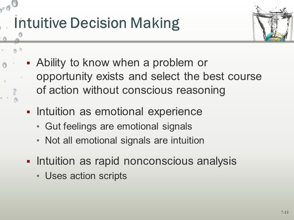 7-13 Intuitive Decision Making  Ability to know when a problem or opportunity exists and select the best course of action without conscious reasoning  Intuition as emotional experience Gut feelings are emotional signals Not all emotional signals are intuition  Intuition as rapid nonconscious analysis Uses action scripts