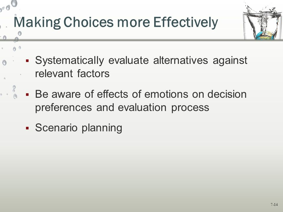 7-14 Making Choices more Effectively  Systematically evaluate alternatives against relevant factors  Be aware of effects of emotions on decision preferences and evaluation process  Scenario planning