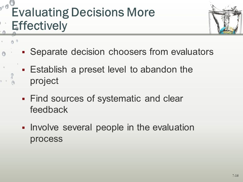 7-16 Evaluating Decisions More Effectively  Separate decision choosers from evaluators  Establish a preset level to abandon the project  Find sources of systematic and clear feedback  Involve several people in the evaluation process