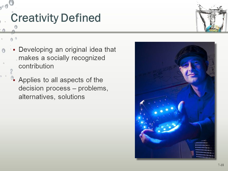 7-18 Creativity Defined  Developing an original idea that makes a socially recognized contribution  Applies to all aspects of the decision process – problems, alternatives, solutions