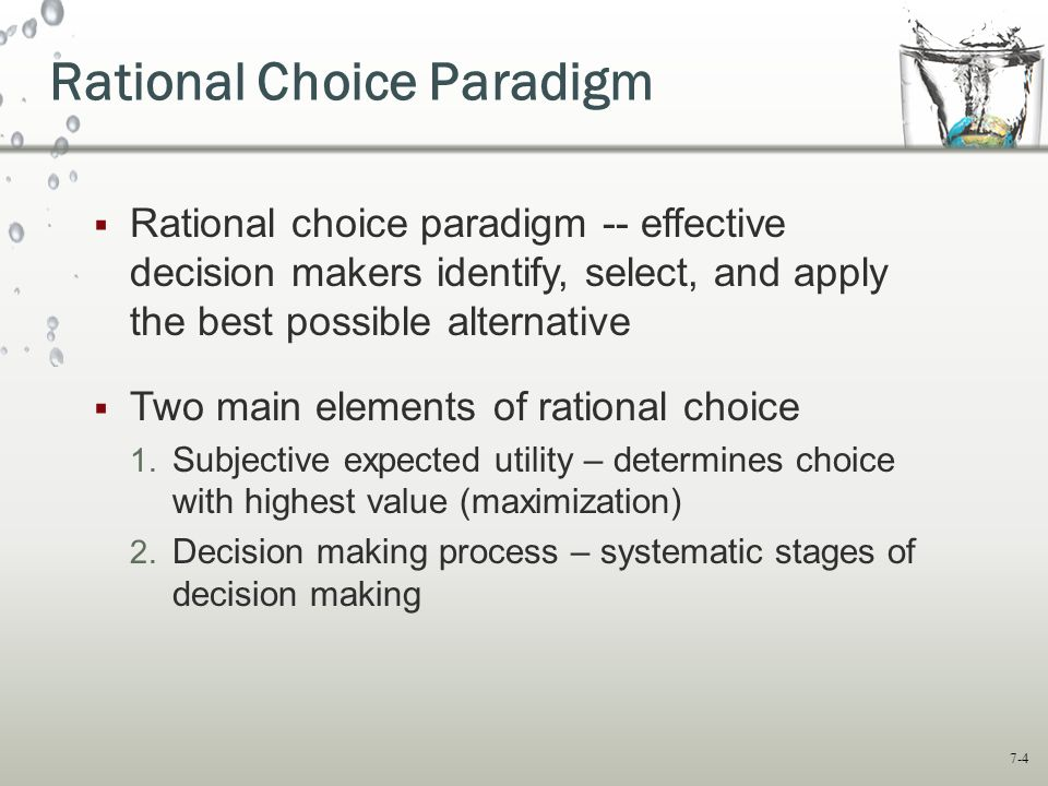 7-4 Rational Choice Paradigm  Rational choice paradigm -- effective decision makers identify, select, and apply the best possible alternative  Two main elements of rational choice 1.