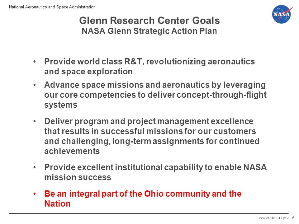 National Aeronautics and Space Administration www.nasa.gov Glenn Research Center Goals NASA Glenn Strategic Action Plan Provide world class R&T, revolutionizing aeronautics and space exploration Advance space missions and aeronautics by leveraging our core competencies to deliver concept-through-flight systems Deliver program and project management excellence that results in successful missions for our customers and challenging, long-term assignments for continued achievements Provide excellent institutional capability to enable NASA mission success Be an integral part of the Ohio community and the Nation 6