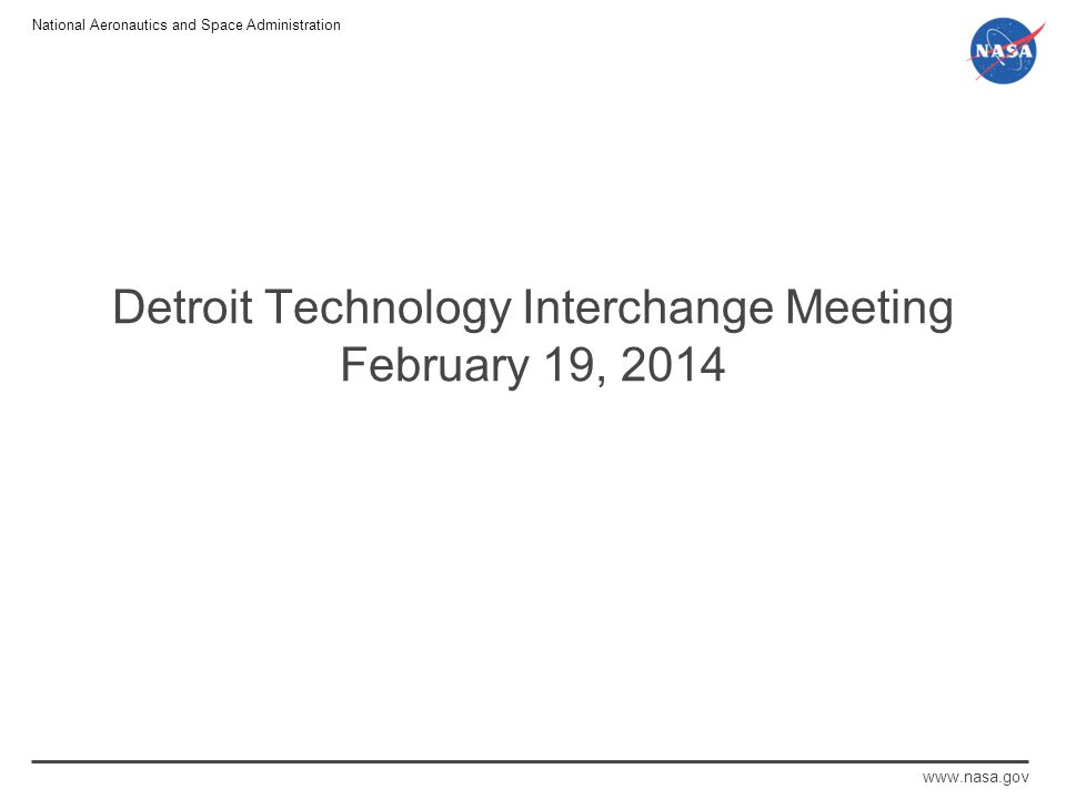 National Aeronautics and Space Administration www.nasa.gov Detroit Technology Interchange Meeting February 19, 2014