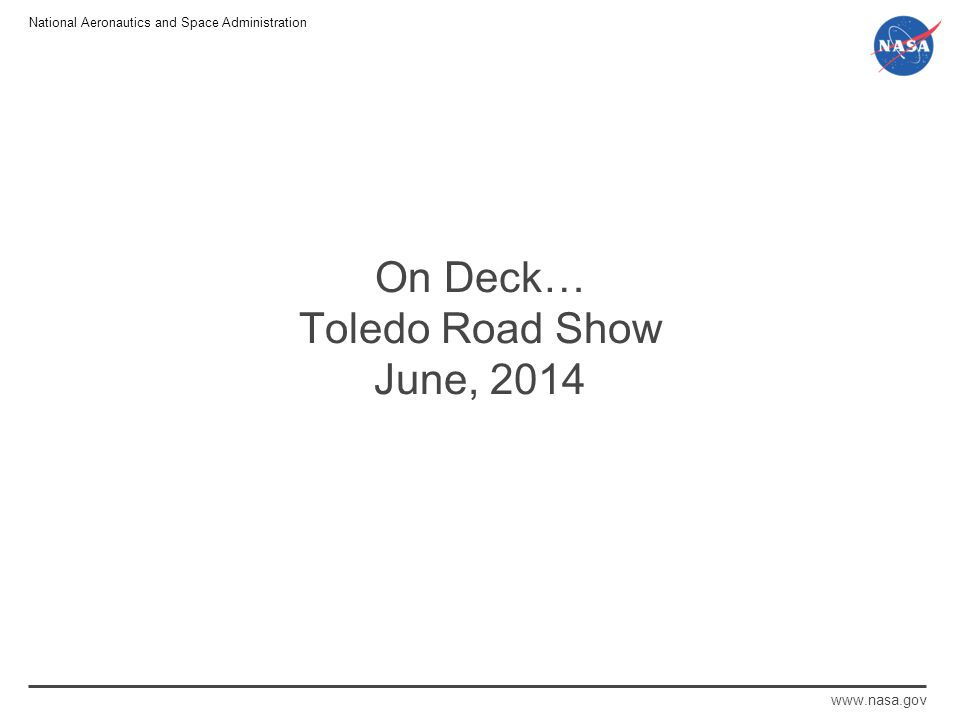 National Aeronautics and Space Administration www.nasa.gov On Deck… Toledo Road Show June, 2014